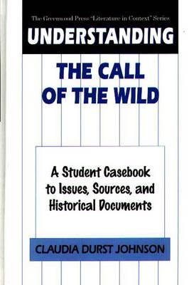 Understanding the Call of the Wild: A Student Casebook to Issues, Sources, and Historical Documents - Johnson, Claudia Durst