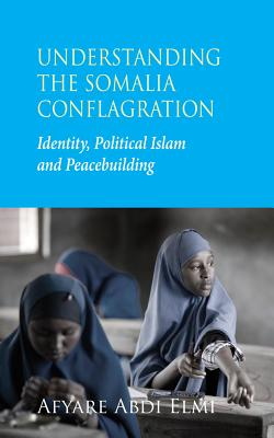 Understanding the Somalia Conflagration: Identity, Political Islam and Peacebuilding - Elmi, Afyare Abdi