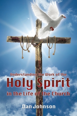 Understanding the Work of the Holy Spirit in the Life of the Church - Johnson, Dan, Dr.