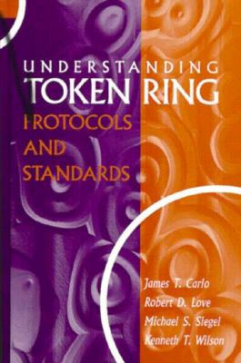Understanding Token Ring Protocols & Standards - Carlo, James T, and Siegel, Michael, Professor, M.D, and Wilson, Kenneth T