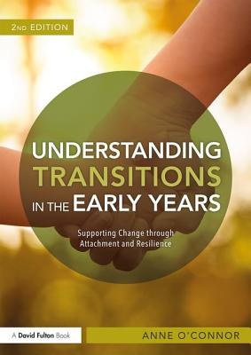 Understanding Transitions in the Early Years: Supporting Change through Attachment and Resilience - O'Connor, Anne