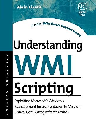 Understanding Wmi Scripting: Exploiting Microsoft's Windows Management Instrumentation in Mission-Critical Computing Infrastructures - Lissoir, Alain