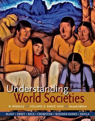 Understanding World Societies, Volume 2: Since 1450 - McKay, John P, and Buckley Ebrey, Patricia, and Beck, Roger B