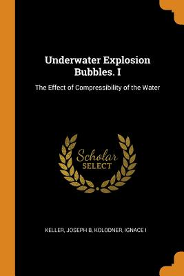 Underwater Explosion Bubbles. I: The Effect of Compressibility of the Water - Keller, Joseph B, and Kolodner, Ignace