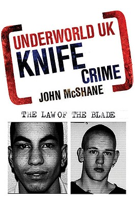 Underworld UK: Knife Crime: The Law of the Blade - McShane, John