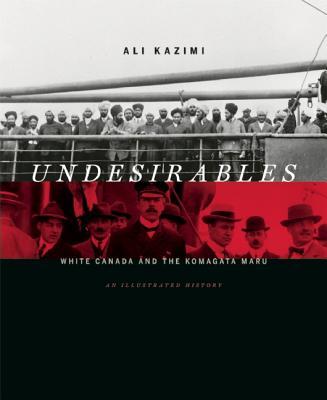 Undesirables: White Canada and the Komagata Maru: An Illustrated History - Kazimi, Ali