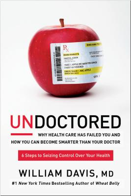 Undoctored: Why Health Care Has Failed You and How You Can Become Smarter Than Your Doctor - Davis, William, MD