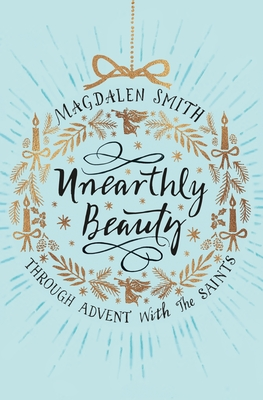 Unearthly Beauty: Through Advent with the Saints - Smith, Magdalen