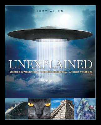 Unexplained: Curious Phenomena, Strange Superstitions, and Ancient Mysteries - Allen, Judy