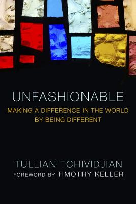 Unfashionable: Making a Difference in the World by Being Different - Tchividjian, Tullian, and Keller, Timothy J (Foreword by)