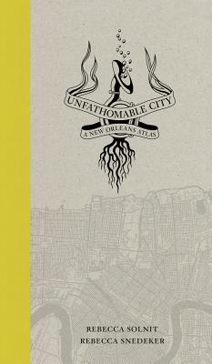 Unfathomable City: A New Orleans Atlas - Solnit, Rebecca