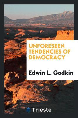 Unforeseen Tendencies of Democracy - Godkin, Edwin L