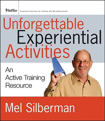 Unforgettable Experiential Activities: An Active Training Resource - Silberman, Mel