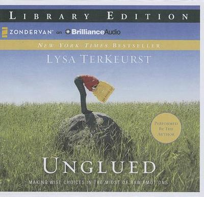 Unglued: Making Wise Choices in the Midst of Raw Emotions - TerKeurst, Lysa (Read by)