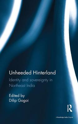 Unheeded Hinterland: Identity and sovereignty in Northeast India - Gogoi, Dilip (Editor)