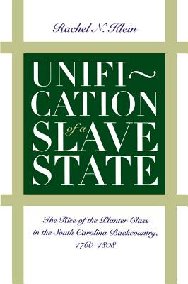 Unification of a Slave State: The Rise of the Planter Class in the South Carolina Backcountry, 1760-1808 - Klein, Rachel N