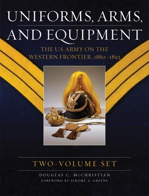 Uniforms, Arms, and Equipment: The U.S. Army on the Western Frontier 1880-1892 - McChristian, Douglas C, and Greene, Jerome A (Foreword by)