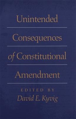 Unintended Consequences of Constitutional Amendment - Kyvig, David E (Editor), and Bodenhamer, David (Contributions by), and Currie, David (Contributions by)