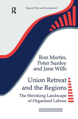 Union Retreat and the Regions: The Shrinking Landscape of Organised Labour - Martin, Ron, and Sunley, Peter, and Wills, Jane