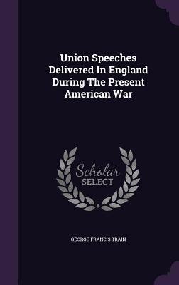 Union Speeches Delivered in England During the Present American War - Train, George Francis