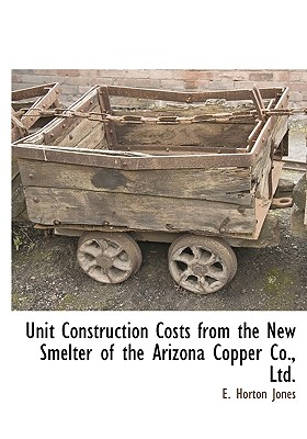Unit Construction Costs from the New Smelter of the Arizona Copper Co., Ltd. - Jones, E Horton