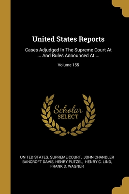 United States Reports: Cases Adjudged In The Supreme Court At ... And Rules Announced At ...; Volume 155 - United States Supreme Court (Creator), and John Chandler Bancroft Davis (Creator), and Putzel, Henry