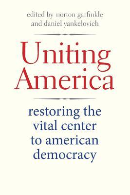Uniting America: Restoring the Vital Center to American Democracy - Garfinkle, Norton (Editor), and Yankelovich, Daniel (Editor)
