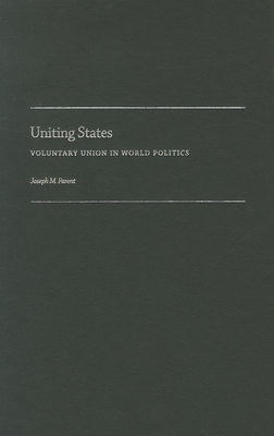 Uniting States: Voluntary Union in World Politics - Parent, Joseph M