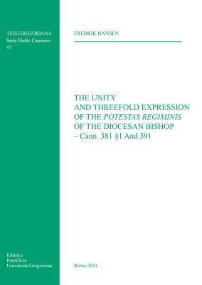 Unity and Threefold Expression: Of the Potestas Regiminis of the Diocesan Bishop Cann 381 1 and 391 - Hansen, F
