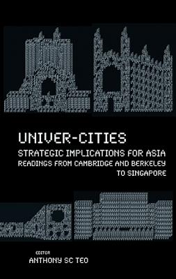 Univer-cities: Strategic Implications For Asia - Readings From Cambridge And Berkeley To Singapore - Teo, Anthony Soon Chye