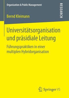 Universitatsorganisation Und Prasidiale Leitung: Fuhrungspraktiken in Einer Multiplen Hybridorganisation - Kleimann, Bernd