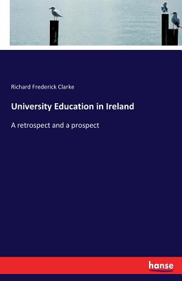 University Education in Ireland: A retrospect and a prospect - Clarke, Richard Frederick