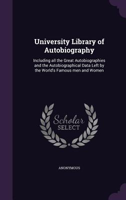 University Library of Autobiography: Including All the Great Autobiographies and the Autobiographical Data Left by the World's Famous Men and Women - Anonymous