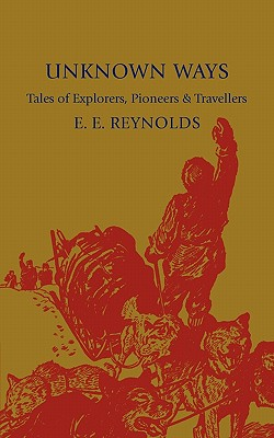 Unknown Ways: More Tales of Explorers, Pioneers and Travellers - Reynolds, E. E.