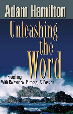 Unleashing the Word: Preaching with Relevance, Purpose, & Passion - Hamilton, Adam