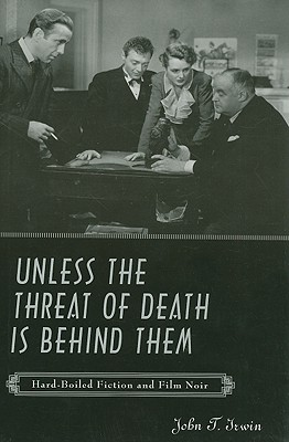 Unless the Threat of Death Is Behind Them: Hard-Boiled Fiction and Film Noir - Irwin, John T, Professor
