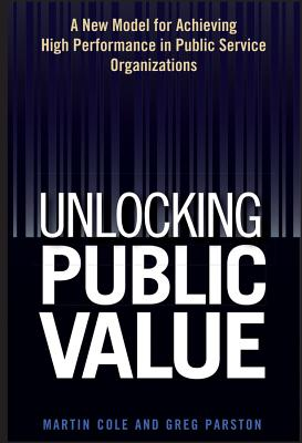 Unlocking Public Value: A New Model for Achieving High Performance in Public Service Organizations - Cole, Martin, and Parston, Greg
