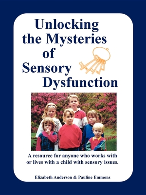 Unlocking the Mysteries of Sensory Dysfunction: A Resource for Anyone Who Works With, or Lives With, a Child with Sensory Issues - Anderson, Elizabeth, and Emmons, Pauline, and McKean, Thomas (Foreword by)