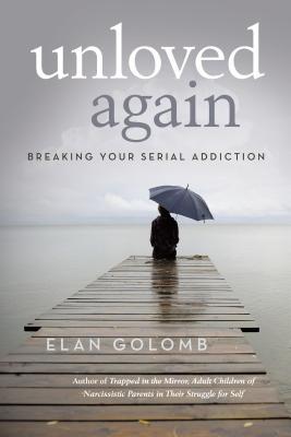 Unloved Again: Breaking Your Serial Addiction - Golomb, Elan