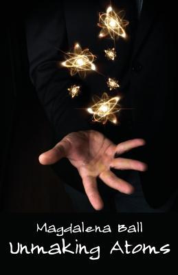 Unmaking Atoms - Ball, Magdalena