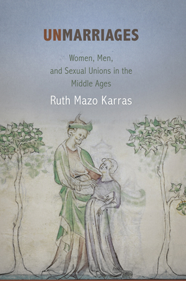 Unmarriages: Women, Men, and Sexual Unions in the Middle Ages - Karras, Ruth Mazo