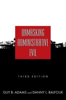 Unmasking Administrative Evil - Adams, Guy B, Professor, and Balfour, Danny L