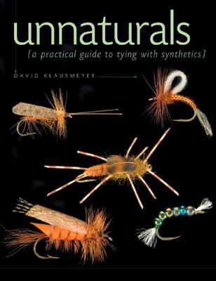 Unnaturals: A Practical Guide to Tying with Synthetics - Klausmeyer, David