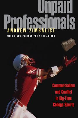 Unpaid Professionals: Commercialism and Conflict in Big-Time College Sports - Zimbalist, Andrew, Professor