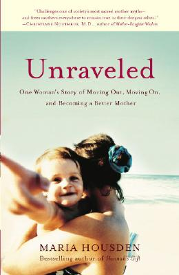 Unraveled: One Woman's Story of Moving Out, Moving On, and Becoming a Different Kind of Mother - Housden, Maria
