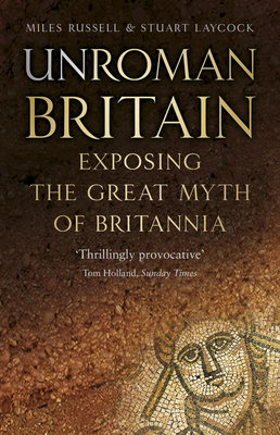 UnRoman Britain: Exposing the Great Myth of Britannia - Russell, Miles, and Laycock, Stuart