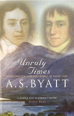 Unruly Times: Wordsworth and Coleridge in Their Time - Byatt, and Byatt, A S