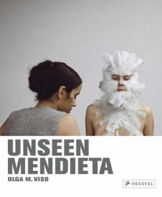 Unseen Mendieta: The Unpublished Works of Ana Mendieta - Viso, Olga
