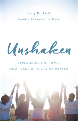 Unshaken: Experience the Power and Peace of a Life of Prayer - Burke, Sally, and Claypool De Neve, Cyndie