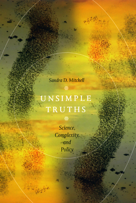 Unsimple Truths: Science, Complexity, and Policy - Mitchell, Sandra D